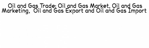 oil and gas export, oil and gas import, trade oil and gas, buy oil and gas, sell oil and gas, export oil and gas, import oil and gas