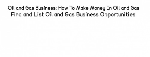 Oil and gas business: how to make money In oil and gas