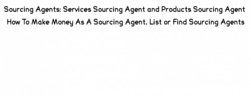 Sourcing agents, product sourcing agent, service sourcing agent, product sourcing agents, service sourcing agents
