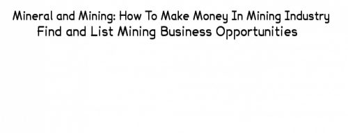 mining business and mineral business, business ideas in mining industry and business opportunities in mining industry