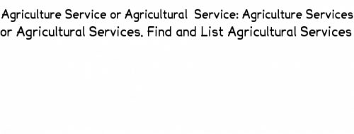 Agriculture Service or Agricultural Service: Agriculture Services or Agricultural Services
