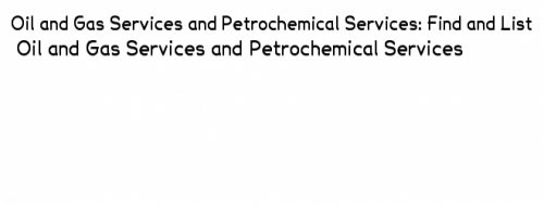 Oil and gas services, petrochemical services, services in oil and gas, services in petrochemical